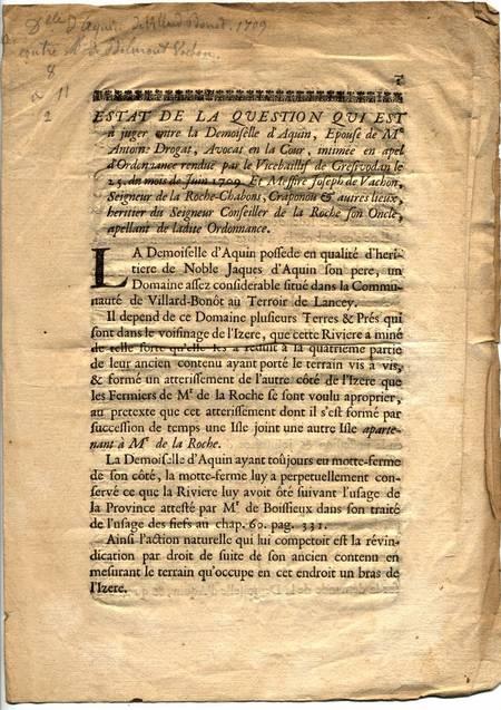 . Estat de la question qui est à juger entre la demoiselle d'Aquin, épouse de Me Antoine Drogat, avocat en la cour, intimée en appel d'ordonnance rendue par le vicebaillif de Gresivaudan le 25 du mois de juin 1709. Et messire Joseph de Vachon, seigneur de la Roche-Chabons, Craponou et autres lieux, héritier du seigneur conseiller de la Roche son oncle, apellant de la dite ordonnance