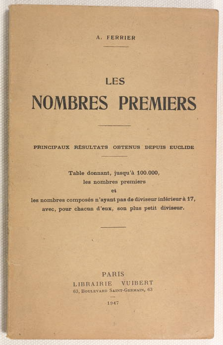 FERRIER (A.). Les nombres premiers. Principaux résultats obtenus depuis Euclide. Table donnant, jusqu'à 100.000, les nombres premiers et les nombres composés n'ayant pas de diviseur inférieur à 17, avec pour chacun d'eux, son plus petit diviseur