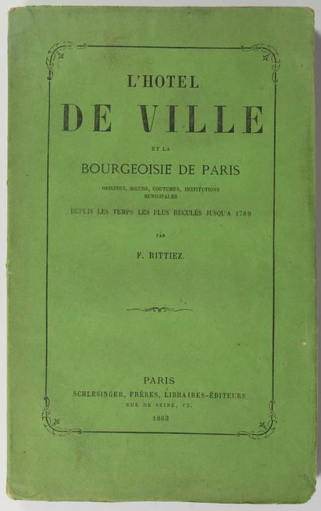 RITTIEZ (F.). L'hôtel de ville et la bourgeoisie de Paris. Origines, moeurs, coutumes, institutions municipales depuis les temps les plus reculés jusqu'à 1789
