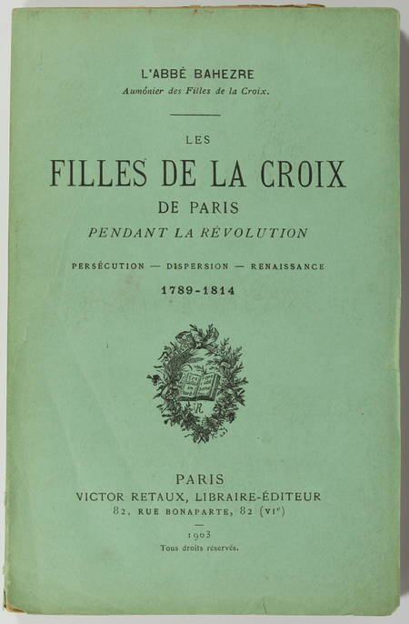 BAHEZRE (Abbé). Les filles de la Croix de Paris pendant la Révolution. Persécution - Dispersion - Renaissance. 1789-1814