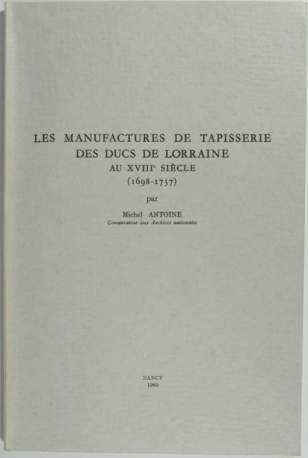 ANTOINE (Michel). Les manufactures de tapisserie des ducs de Lorraine au XVIIIe siècle (1698-1737)