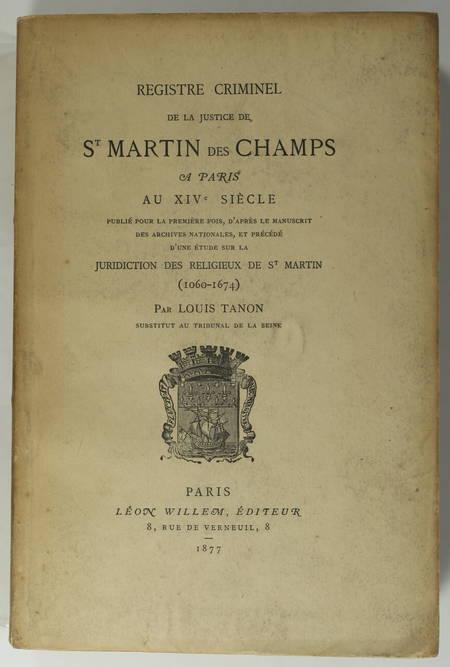 TANON (Louis). Registre criminel de la justice de Saint-Martin des Champs à Paris Au XIVe siècle. Publié pour la première fois, d'après le manuscrit des archives nationales et précédé d'une étude sur la juridiction des religieux de St Martin (1060-1674)