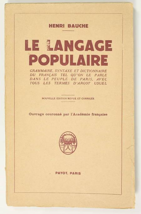 BAUCHE (Henri). Le Langage populaire. Grammaire, syntaxe et dictionnaire du français tel qu'on le parle dans le peuple de Paris, avec tous les termes d'argot usuel