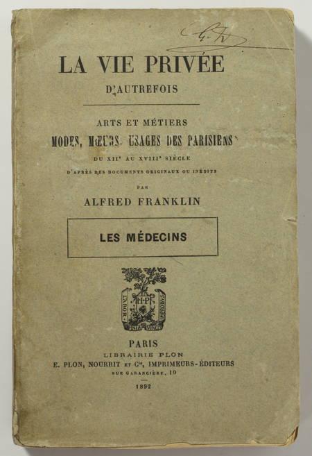 FRANKLIN (Alfred). Mes médecins. La vie privée d'autrefois. Arts et métiers, modes, moeurs, usages des parisiens du XIIe au XVIIIe siècle d'après des documents originaux ou inédits