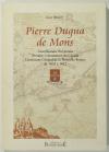 BINOT (Guy). Pierre Dugua de Mons. Gentilhomme royannais, premier colonisateur du Canada, lieutenant général de la Nouvelle-France de 1603 à 1612
