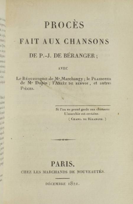 BERANGER, MARCHANGY et DUPIN. Procès fait aux chansons de P.-J. de Béranger; avec le réquisitoire de Me Marchangy; le plaidoyer de Me Dupin, l'arrêt de renvoi, et autres pièces