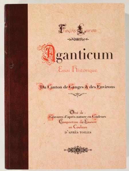 LAURENT (François). Aganticum. Essai historique du canton de Ganges et des environs, livre rare du XXIe siècle