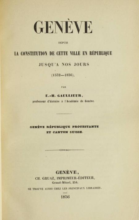GAULLIEUR (E.-H.). Genève depuis la constitution de cette ville en république jusqu'à nos jours (1532-1856). Genève république protestante et canton suisse, livre rare du XIXe siècle