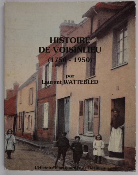 WATTEBLED (Laurent). Histoire de Voisinlieu (1750-1950). L'histoire d'un quartier de Beauvais, livre rare du XXe siècle